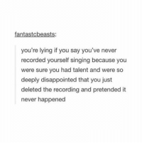 Disappointed, Lmao, and Singing: fantastcbeasts:  you're lying if you say you've never  recorded yourself singing because you  were sure you had talent and were so  deeply disappointed that you just  deleted the recording and pretended it  never happened like if you've done this before lmao (i have)