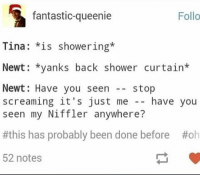 He would totally do that lmao ~Loony Snitch: fantastic-queenie  Follo  Tina  is showering  Newt yanks back shower curtain  Newt: Have you seen  stop  screaming it's just me  have you  seen my Niffler anywhere?  #this has probably been done before Hoh  52 notes He would totally do that lmao ~Loony Snitch