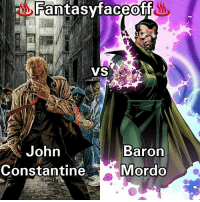 Fight: John Constantine. Vs. Baron Mordo. ___________________________________ ______________ ________________________________ Location: London. Time: Nigjt. Morals: Off. Gear-Forms: Standard. Prep: 1 Day. Bloodlust:On Cannon Feats 2 Points For Explanations. No Interference. BFR-One Shot Kills Allowed. Only Cannon Feats ××××××××××××××××××××××××××××××××××××××××××× Fantasyfaceoff KawaiiFaceoff KawaiiComics Comics Geek Fantasy Marvel DcComics Movies BoomStudios Helix Anime Manga Memes Vertigo Variant WildStorm movies: Fantasy faceoff  VS  John  Baron  Constantine  Mordo Fight: John Constantine. Vs. Baron Mordo. ___________________________________ ______________ ________________________________ Location: London. Time: Nigjt. Morals: Off. Gear-Forms: Standard. Prep: 1 Day. Bloodlust:On Cannon Feats 2 Points For Explanations. No Interference. BFR-One Shot Kills Allowed. Only Cannon Feats ××××××××××××××××××××××××××××××××××××××××××× Fantasyfaceoff KawaiiFaceoff KawaiiComics Comics Geek Fantasy Marvel DcComics Movies BoomStudios Helix Anime Manga Memes Vertigo Variant WildStorm movies