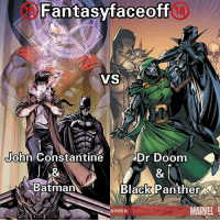 Fight: John Constantine & Batman. Vs. Dr Doom and Black Panther. ______________ ________________________________ Location: Gotham. Time: Night. Morals: Off. Gear-Forms: Standard. Prep: 1 Day. Bloodlust:On Cannon Feats. 2 Points For Explanations. No Interference. BFR-One Shot Kills Allowed. Only Cannon Feats ××××××××××××××××××××××××××××××××××××××××××× Fantasyfaceoff KawaiiFaceoff KawaiiComics Comics Geek Fantasy Marvel DcComics Movies BoomStudios Helix Anime Manga Memes Vertigo Variant WildStorm Movies: Fantasyfaceoff  VS  John Constantine  Dr Doom  Batman  Black Panther NA  MARVEL  NTHER12 Fight: John Constantine & Batman. Vs. Dr Doom and Black Panther. ______________ ________________________________ Location: Gotham. Time: Night. Morals: Off. Gear-Forms: Standard. Prep: 1 Day. Bloodlust:On Cannon Feats. 2 Points For Explanations. No Interference. BFR-One Shot Kills Allowed. Only Cannon Feats ××××××××××××××××××××××××××××××××××××××××××× Fantasyfaceoff KawaiiFaceoff KawaiiComics Comics Geek Fantasy Marvel DcComics Movies BoomStudios Helix Anime Manga Memes Vertigo Variant WildStorm Movies