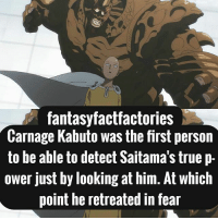 Anime, Ass, and Funny: fantasyfactfactories  Carnage Kabuto was the first person  to be able to detect Saitama's truep-  ower just by looking at him. At which  point he retreated in fear I'm on episode 6 of OPM and I have to admit it is pretty damn funny, but the fight scenes are kinda ass. I hate how shit goes all derp mode on me Q: Would you fight Saitama for 1 trillion dollars? A: You'd die before you spent a dollar Anime: One Punch Man HASHTAGS: PARTNERS ARE TAGGED Narutoshippuden Naruto TokyoGhoul KenKaneki Dbz Goku Attackontitan ErenJeager MiraiNikki YukiteruAmano Parasyte ShinichiIzumi DeadmanWonderland GantaIgarashi DeathNote LightYagami BlueExcorsist Rinaokumura PrisonSchool SwordArtOnline YoujoSenki TanyaDegurechaff OnePiece MonkeyDLuffy OnePunchMan Saitama Noragami Yato ReZero NatsukiSubaru