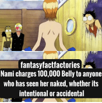 Anaconda, Anime, and Goku: fantasyfactfactories  Nami charges 100,000 Belly to anyone  who has seen her naked, whether its  intentional or accidental From what I hear she has a J-Cup, so yea I'd pay lol Q: Favorite One Piece moment? A: N-A Anime: One Piece HASHTAGS: PARTNERS ARE TAGGED Narutoshippuden Naruto TokyoGhoul KenKaneki Dbz Goku Attackontitan ErenJeager MiraiNikki YukiteruAmano Parasyte ShinichiIzumi DeadmanWonderland GantaIgarashi DeathNote LightYagami BlueExcorsist Rinaokumura PrisonSchool SwordArtOnline YoujoSenki TanyaDegurechaff OnePiece MonkeyDLuffy OnePunchMan Saitama Noragami Yato ReZero NatsukiSubaru