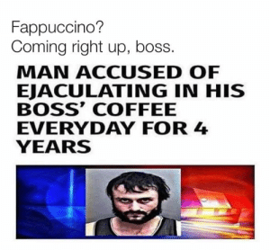 Dank, Coffee, and 🤖: Fappuccino?  Coming right up, boss.  MAN ACCUSED OF  EJACULATING IN HIS  BOSS' COFFEE  EVERYDAY FOR 4  YEARS