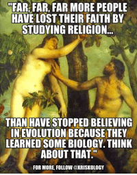 Steve Miller: FAR FAR, FAR MORE PEOPLE  HAVE LOSTTHEIR FAITH BY  STUDYING RELIGION  THAN HAVE STOPPED BELIEVING  INEVOLUTION BECAUSE THEY  LEARNED SOME BIOLOGY. THINK  ABOUT THAT  FOR MORE, FOLLOW @XRISKOLOGY Steve Miller