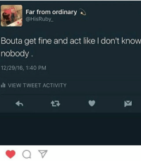 Act, Tweet, and Fine: Far from ordinary  @HisRuby  Bouta get fine and act like I don't know  nobody  12/29/16, 1:40 PM  ilI VIEW TWEET ACTIVITY