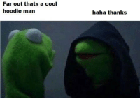 Dank Memes, Hoody, and Hoodies: Far out thats a cool  hoodie man  haha thanks