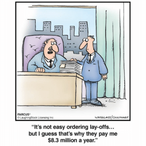 """Laughingstock: FARCUS  LaughingStock Licensing Inc.  WAISGLASS/COULTHART  """"It's not easy ordering lay-offs...  but I guess that's why they pay me  $8.3 million a year."""""""