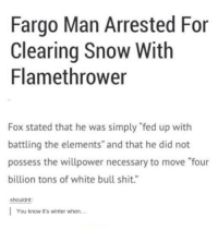 "possessive: Fargo Man Arrested For  Clearing Snow With  Flamethrower  Fox stated that he was simply ""fed up with  battling the elements"" and that he did not  possess the willpower necessary to move ""four  billion tons of white bull shit.""  shouldnt  You know it's winter when..."