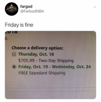Friday, Free, and Wednesday: fargod  @FarbodNBA  Friday is fine  Choose a delivery option:  Thursday, Oct. 18  $705.99 - Two-Day Shipping  ⓔ Friday, Oct. 19-Wednesday, Oct. 24  FREE Standard Shipping @farbodnba