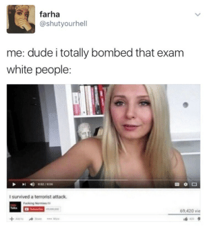 "thebootydiaries:  glowedwoc:  Okay but who says i totally bombed that exam? muslims do this to get attention lmao and then be like HOW DARE YOU MISUNDERSTAND ME  …….everyone? ""that movie was a total bomb at the box office""? ""had an interview and i bombed it""? ????¿¿¿: farha  @shutyourhell  me: dude i totally bombed that exam  white people:  o 52/B0  I survived a terrorist attack  Fucking Normies  berbe 000,000  Talks  69,420 vie  420  .Mone thebootydiaries:  glowedwoc:  Okay but who says i totally bombed that exam? muslims do this to get attention lmao and then be like HOW DARE YOU MISUNDERSTAND ME  …….everyone? ""that movie was a total bomb at the box office""? ""had an interview and i bombed it""? ????¿¿¿"