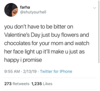 Iphone, Tumblr, and Twitter: farha  @shutyourhell  you don't have to be bitter on  Valentine's Day just buy flowers and  chocolates for your mom and watch  her face light up it'll make u just as  happy i promise  9:55 AM. 2/13/19 Twitter for iPhone  273 Retweets 1,235 Likes awesomacious:  I know what I'm doing for v day