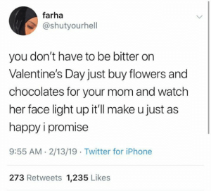 Dank, Iphone, and Love: farha  @shutyourhell  you don't have to be bitter on  Valentine's Day just buy flowers and  chocolates for your mom and watch  her face light up it'll make u just as  happy i promise  9:55 AM.2/13/19 Twitter for iPhone  273 Retweets 1,235 Likes Show some love for your momma by caydeisdumb MORE MEMES