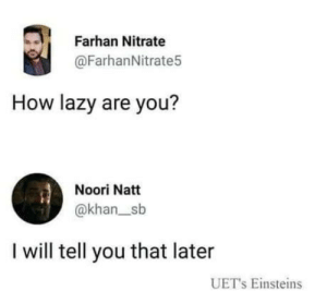 laughoutloud-club:  Being lazy: Farhan Nitrate  @FarhanNitrate5  How lazy are you?  Noori Natt  @khan_sb  I will tell you that later  UET's Einsteins laughoutloud-club:  Being lazy