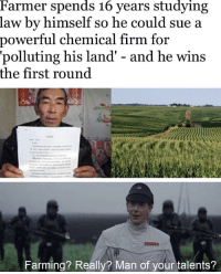 awesomacious:  Hole sum: Farmer spends 16 years studying  law by himself so he could sue a  power  ful chemical firm for  'polluting his land' - and he wins  the first round  Farming? Really? Man of your talents? awesomacious:  Hole sum