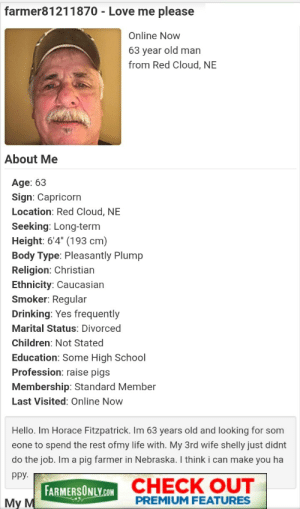 """Give this man some love: farmer81211870 - Love me please  Online Now  63 year old man  from Red Cloud, NE  About Me  Age: 63  Sign: Capricorn  Location: Red Cloud, NE  Seeking: Long-term  Height: 6'4"""" (193 cm)  Body Type: Pleasantly Plump  Religion: Christian  Ethnicity: Caucasian  Smoker: Regular  Drinking: Yes frequently  Marital Status: Divorced  Children: Not Stated  Education: Some High School  Profession: raise pigs  Membership: Standard Member  Last Visited: Online Now  Hello. Im Horace Fitzpatrick. Im 63 years old and looking for som  eone to spend the rest ofmy life with. My 3rd wife shelly just didnt  do the job. Im a pig farmer in Nebraska. I think i can make you ha  ppy.  FARMERSONLY.COM CHECK OUT  My M  PREMIUM FEATURES Give this man some love"""