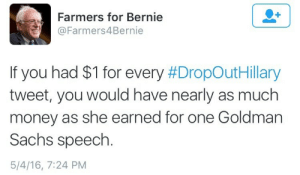 Money, Goldman Sachs, and Bernie: Farmers for Bernie  @Farmers4Bernie  If you had $1 for every #DrobOutHillary  tweet, you would have nearly as much  money as she earned for one Goldman  Sachs speech  5/4/16, 7:24 PM