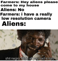 Damn aliens: Farmers: Hey aliens please  come to my house  Aliens: No  Farmers: i have a really  low resolution camera  Aliens:  shit negro, thats all you had to say Damn aliens
