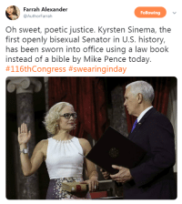 "Tumblr, Twitter, and Bible: Farrah Alexander  Following  @AuthorFarrah  Oh sweet, poetic justice. Kyrsten Sinema, the  first openly bisexual Senator in U.S. history,  has been sworn into office using a law book  instead of a bible by Mike Pence today.  profeminist:  ""Oh sweet, poetic justice. Kyrsten Sinema, the first openly bisexual Senator in U.S. history, has been sworn into office using a law book instead of a bible by Mike Pence today. #116thCongress #swearinginday"" -   Farrah Alexander‏    #BlessedImage #BiVisibilityNotErasure"