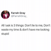 Memes, Time, and 🤖: Farrah Gray  @FarrahGray  All I ask is 3 things: Don't lie to me, Don't  waste my time & don't have me looking  stupid