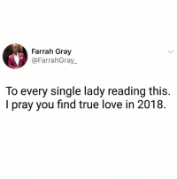 Love, Memes, and True: Farrah Gray  @FarrahGray_  To every single lady reading this.  I pray you find true love in 2018. Say AMEN if you agree!