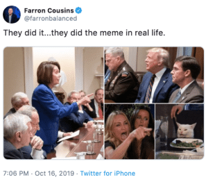 This photo of Nancy Pelosi pointing at Donald Trump is just begging to be meme'd. #Memes #Politics #Dank #DonaldTrump #NancyPelosi: Farron Cousins  @farronbalanced  They did it...they did the meme in real life.  7:06 PM Oct 16, 2019 Twitter for iPhone This photo of Nancy Pelosi pointing at Donald Trump is just begging to be meme'd. #Memes #Politics #Dank #DonaldTrump #NancyPelosi