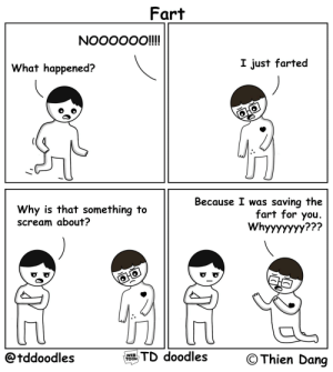 Scream, Comics, and Fart: Fart  What happened?  I just farted  Why is that something to  scream about?  Because I was saving the  fart for you  Whyyyyyyy  @tddoodles  HsTD doodles  © Thien Dang  WEB  TOON Fart (OC)