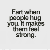 Fart, Hug, and Feels: Fart when  people hug  you It makes  them feel  strong Positivity.