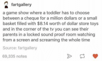 https://t.co/SqwA4uO2cO: fartgallery  a game show where a toddler has to choose  between a cheque for a million dollars or a smal  basket filled with $8.14 worth of dollar store toys  and in the corner of the tv you can see their  parents in a locked sound proof room watching  from a screen and screaming the whole time  Source: fartgallery  69,335 notes https://t.co/SqwA4uO2cO