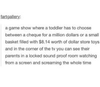 Memes, Parents, and Dollar Store: fartgallery:  a game show where a toddler has to choose  between a cheque for a million dollars or a small  basket filled with $8.14 worth of dollar store toys  and in the corner of the tv you can see their  parents in a locked sound proof room watching  from a screen and screaming the whole time i would totally watch this