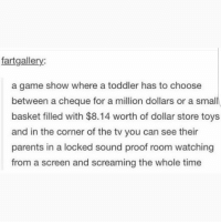 Memes, Parents, and Dollar Store: fartgallery:  a game show where a toddler has to choose  between a cheque for a million dollars or a small  basket filled with $8.14 worth of dollar store toys  and in the corner of the tv you can see their  parents in a locked sound proof room watching  from a screen and screaming the whole time @whitepeoplehumor always makes me laugh 😂