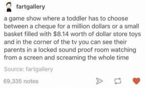Toddler TV: fartgallery  a game show where a toddler has to choose  between a cheque for a million dollars or a small  basket filled with $8.14 worth of dollar store toys  and in the corner of the tv you can see their  parents in a locked sound proof room watching  from a screen and screaming the whole time  Source: fartgallery  69,335 notes Toddler TV