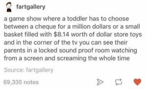 Definitely, Parents, and Dollar Store: fartgallery  a game show where a toddler has to choose  between a cheque for a million dollars or a small  basket filled with $8.14 worth of dollar store toys  and in the corner of the tv you can see their  parents in a locked sound proof room watching  from a screen and screaming the whole time  Source: fartgallery  69,335 notes Toddler game show I would definitely watch