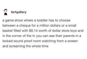 Parents, Dollar Store, and Game: fartgallery  a game show where a toddler has to choose  between a cheque for a million dollars or a small  basket filled with $8.14 worth of dollar store toys and  in the corner of the tv you can see their parents in a  locked sound proof room watching from a screen  and screaming the whole time How do you have 14¢ of a dollar store toy