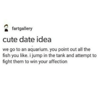 Sounds cute: fartgallery  cute date idea  we go to an aquarium. you point out all the  fish you like. i jump in the tank and attempt to  fight them to win your affection Sounds cute