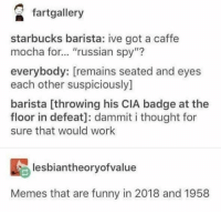 "Funny, Memes, and Starbucks: fartgallery  starbucks barista: ive got a caffe  mocha for... ""russian spy""?  112  everybody: [remains seated and eyes  each other suspiciously]  barista [throwing his CIA badge at the  floor in defeat]: dammit i thought for  sure that would work  lesbiantheoryofvalue  Memes that are funny in 2018 and 1958 An assortment of memes from your dreams! #RandomMemes #FunnyMemes #Tumblr"