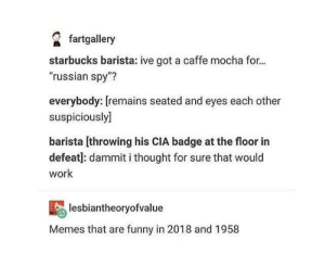 "Funny, Memes, and Starbucks: fartgallery  starbucks barista: ive got a caffe mocha for...  ""russian spy""?  everybody: [remains seated and eyes each other  suspiciously]  barista [throwing his CIA badge at the floor in  defeat]: dammit i thought for sure that would  work  lesbiantheoryofvalue  Memes that are funny in 2018 and 1958 dammit"