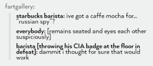 Omg, Starbucks, and Tumblr: fartgallery:  starbucks barista: ive got a caffe mocha for...  russian spy  everybody: [remains seated and eyes each other  suspiciously  barista [throwing his CIA badge at the floor in  defeat]: dammit i thought for sure that would  work Espionageomg-humor.tumblr.com