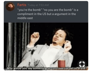 "No you're the bomb: Fartis Today at 7:53 AM  ""you're the bomb"" ""no you are the bomb"" is a  compliment in the US but a argument in the  middle east  mgip.com would you say something so controversial yet so brave? No you're the bomb"