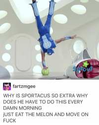 """Lazy, Memes, and Cancer: fartzmgee  WHY IS SPORTACUS SO EXTRA WHY  DOES HE HAVE TO DO THIS EVERY  DAMN MORNING  ju ST EAT THE MELON AND MOVE ON  FUCK I asked my mom if she remembers lazy town and she's like """"yeah but oh GUYS didn't watch it a lot"""" and I'm like girl what you talking about because I remember watching it all the time ((and then I told her about how the actor who plays Robbie rotten has cancer and she's like, is it because he's rotten))"""