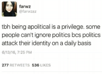 True! Being apolitical is a privilege! politics apolitical privilege: farwz  @farwzaz  tbh being apolitical is a privilege. some  people can't ignore politics bcs politics  attack their identity on a daily basis  6/13/16, 7:25 PM  277 RETWEETS 536 LIKES True! Being apolitical is a privilege! politics apolitical privilege