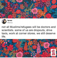 Life, Memes, and Work: farwz  @farwzz  not all Muslims/refugees will be doctors and  scientists. some of us are dropouts, drive  taxis, work at corner stores. we still deserve  life  UP  AS Our professions don't define our value as human beings! • Via @calendow RP: @_farwz 🦋