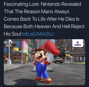 heaven and hell: Fascinating Lore: Nintendo Revealed  That The Reason Mario Always  Comes Back To Life After He Dies Is  Because Both Heaven And Hell Reject  His Soul trib.al/zMvt3sJ  DIXIE  OGN  ONAY  Diddy's mart  Disle Street  NEW DONK CITY