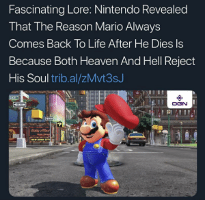 Here is some Mario lore for you guys :): Fascinating Lore: Nintendo Revealed  That The Reason Mario Always  Comes Back To Life After He Dies Is  Because Both Heaven And Hell Reject  His Soul trib.al/zMvt3sJ  DIXIE  OGN  ONWAY  Diddy's mart  EWOONK  Diste Street  NEW DONK CITT Here is some Mario lore for you guys :)