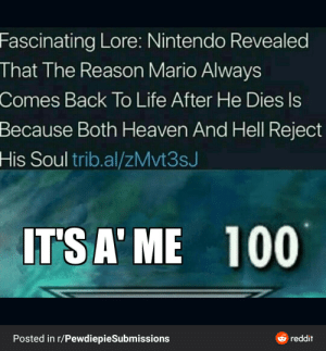 iTs A mE: Fascinating Lore: Nintendo Revealed  That The Reason Mario Always  Comes Back To Life After He Dies Is  Because Both Heaven And Hell Reject  His Soul trib.al/zMvt3sJ  IT'S A' ME  100  Posted in r/PewdiepieSubmissions  e reddit iTs A mE