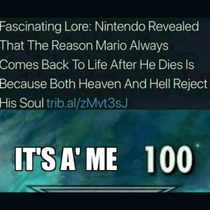 Immortal Mario?: Fascinating Lore: Nintendo Revealed  That The Reason Mario Always  Comes Back To Life After He Dies Is  Because Both Heaven And Hell Reject  His Soul trib.al/zMvt3sJ  IT'S A' ME  100 Immortal Mario?