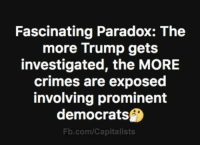 Memes, fb.com, and Paradox: Fascinating Paradox: The  more Trump gets  investigated, the MORE  crimes are exposed  involving prominent  democrats  Fb.com/Capitalists We're learning more every day!