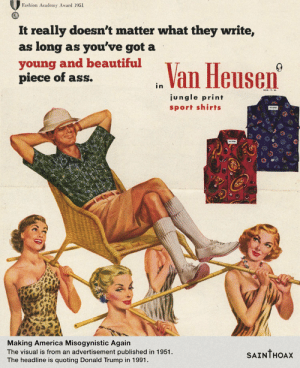 memehumor:  Artist attaches Trump's quotes about women to sexist 1950s ads and they fit too well.: Fashion Academy Award 1951  It really doesn't matter what they write,  as long as you've got a  young and beautiful  piece of ass.  n Van Heusen  ungle print  sport shirts  Making America Misogynistic Agairn  The visual is from an advertisement published in 1951  The headline is quoting Donald Trump in 1991.  SAINTHOAx memehumor:  Artist attaches Trump's quotes about women to sexist 1950s ads and they fit too well.