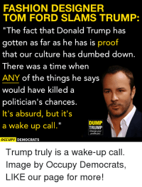 "Donald Trump, Fashion, and Ford: FASHION DESIGNER  TOM FORD SLAMS TRUMP:  The fact that Donald Trump has  gotten as far as he has is proof  that our curture has dumbed down.  There was a time when  ANY of the things he says  would have killed a  politician's chances.  It's absurd, but it's  a wake up call.""  DUMP  TRUMP  Change your  profile pi  DEMOCRATS  Trump truly is a wake-up call.  Image by Occupy Democrats,  LIKE our page for more! Share if you agree!"