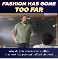 Clothes, Fashion, and Memes: FASHION HAS GONE  TOO FAR  Why do you wanna wear clothes  that look like you can't afford clothes?  CTH Nudity is not a style.