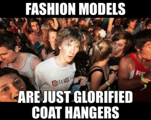 Fashion, Shit, and Models: FASHION MODELS  ARE JUST GLORIFIED  COAT HANGERS Shit my wife says.